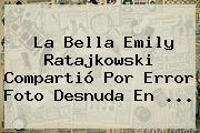 La Bella <b>Emily Ratajkowski</b> Compartió Por Error Foto Desnuda En <b>...</b>