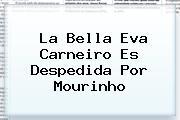 La Bella <b>Eva Carneiro</b> Es Despedida Por Mourinho