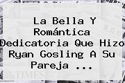 La Bella Y Romántica Dedicatoria Que Hizo <b>Ryan Gosling</b> A Su Pareja ...