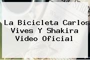 <b>La Bicicleta</b> Carlos Vives Y Shakira Video Oficial