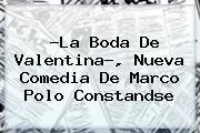 ?<b>La Boda De Valentina</b>?, Nueva Comedia De Marco Polo Constandse
