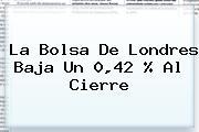 <b>La Bolsa De Londres Baja Un 0,42 % Al Cierre</b>