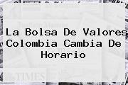 <b>La Bolsa De Valores Colombia Cambia De Horario</b>