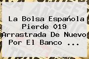 La Bolsa Española Pierde 019 Arrastrada De Nuevo Por El <b>Banco</b> ...