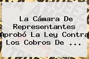 La Cámara De Representantes Aprobó La Ley Contra Los Cobros De ...