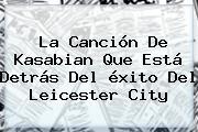 La Canción De Kasabian Que Está Detrás Del éxito Del <b>Leicester City</b>