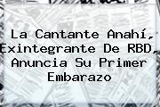 La Cantante <b>Anahí</b>, Exintegrante De RBD, Anuncia Su Primer Embarazo