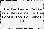 La Cantante <b>Celia Cruz</b> Revivirá En Las Pantallas De Canal 13