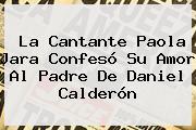 La Cantante <b>Paola Jara</b> Confesó Su Amor Al Padre De Daniel Calderón