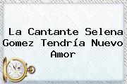 La Cantante <b>Selena Gomez</b> Tendría Nuevo Amor