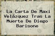 La Carta De Maxi Velázquez Tras La Muerte De <b>Diego Barisone</b>