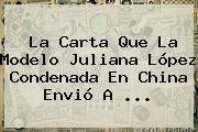 La Carta Que La Modelo <b>Juliana López</b> Condenada En China Envió A ...