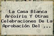 La Casa Blanca Arcoiris Y Otras Celebraciones De La Aprobación Del <b>...</b>