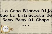 La Casa Blanca Dijo Que La Entrevista De <b>Sean Penn</b> Al Chapo <b>...</b>