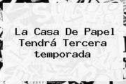 <b>La Casa De Papel</b> Tendrá Tercera <b>temporada</b>