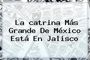 La <b>catrina</b> Más Grande De México Está En Jalisco