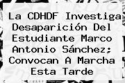 La CDHDF Investiga Desaparición Del Estudiante <b>Marco Antonio Sánchez</b>; Convocan A Marcha Esta Tarde