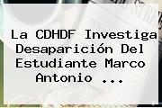 La CDHDF Investiga Desaparición Del Estudiante <b>Marco Antonio</b> ...