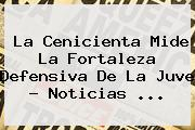 La Cenicienta Mide La Fortaleza Defensiva De La Juve - Noticias ...