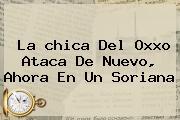 La <b>chica Del Oxxo</b> Ataca De Nuevo, Ahora En Un Soriana