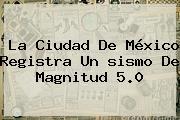 La Ciudad De México Registra Un <b>sismo</b> De Magnitud 5.0