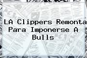 LA Clippers Remonta Para Imponerse A Bulls