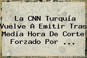 La <b>CNN</b> Turquía Vuelve A Emitir Tras Media Hora De Corte Forzado Por ...