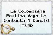 La Colombiana <b>Paulina Vega</b> Le Contesta A Donald Trump <b>...</b>