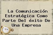 La Comunicación Estratégica Como Parte Del <b>éxito</b> De Una Empresa