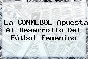 La <b>CONMEBOL</b> Apuesta Al Desarrollo Del Fútbol Femenino
