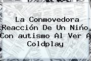 La Conmovedora Reacción De Un Niño Con <b>autismo</b> Al Ver A Coldplay