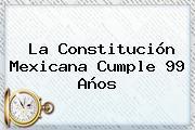 La <b>Constitución Mexicana</b> Cumple 99 Años