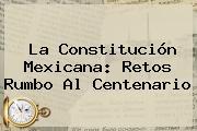La <b>Constitución Mexicana</b>: Retos Rumbo Al Centenario