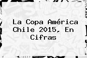 La <b>Copa América</b> Chile <b>2015</b>, En Cifras