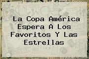 La <b>Copa América</b> Espera A Los Favoritos Y Las Estrellas