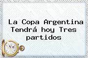 La Copa Argentina Tendrá <b>hoy</b> Tres <b>partidos</b>