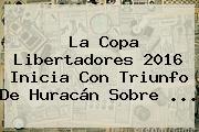 La <b>Copa Libertadores 2016</b> Inicia Con Triunfo De Huracán Sobre <b>...</b>