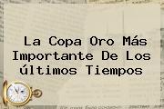 La <b>Copa Oro</b> Más Importante De Los últimos Tiempos