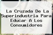 <u>La Cruzada De La Superindustria Para Educar A Los Consumidores</u>