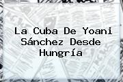 La Cuba De Yoani Sánchez Desde <b>Hungría</b>