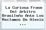 La Curiosa Frase Del árbitro Brasileño Ante Los Reclamos De <b>Alexis</b> ...