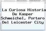 La Curiosa Historia De Kasper Schmeichel, Portero Del <b>Leicester City</b>