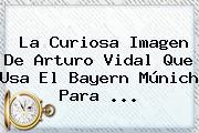 La Curiosa Imagen De Arturo Vidal Que Usa El <b>Bayern Múnich</b> Para ...