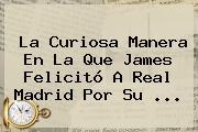 La Curiosa Manera En La Que James Felicitó A Real Madrid Por Su ...