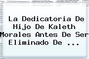 La Dedicatoria De Hijo De <b>Kaleth Morales</b> Antes De Ser Eliminado De ...