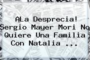¡La Desprecia! Sergio Mayer Mori No Quiere Una Familia Con <b>Natalia</b> ...