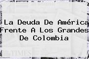 La Deuda De <b>América</b> Frente A Los Grandes De Colombia