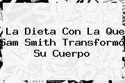 La Dieta Con La Que <b>Sam Smith</b> Transformó Su Cuerpo