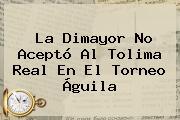 La <b>Dimayor</b> No Aceptó Al Tolima Real En El Torneo Águila