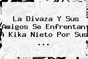 La Divaza Y Sus Amigos Se Enfrentan A <b>Kika Nieto</b> Por Sus ...